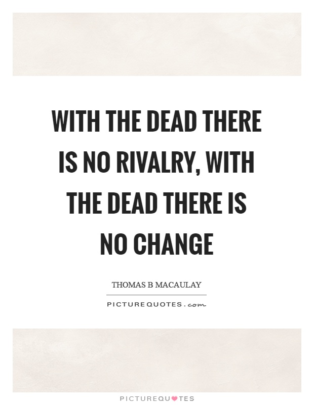 With the dead there is no rivalry, with the dead there is no change Picture Quote #1