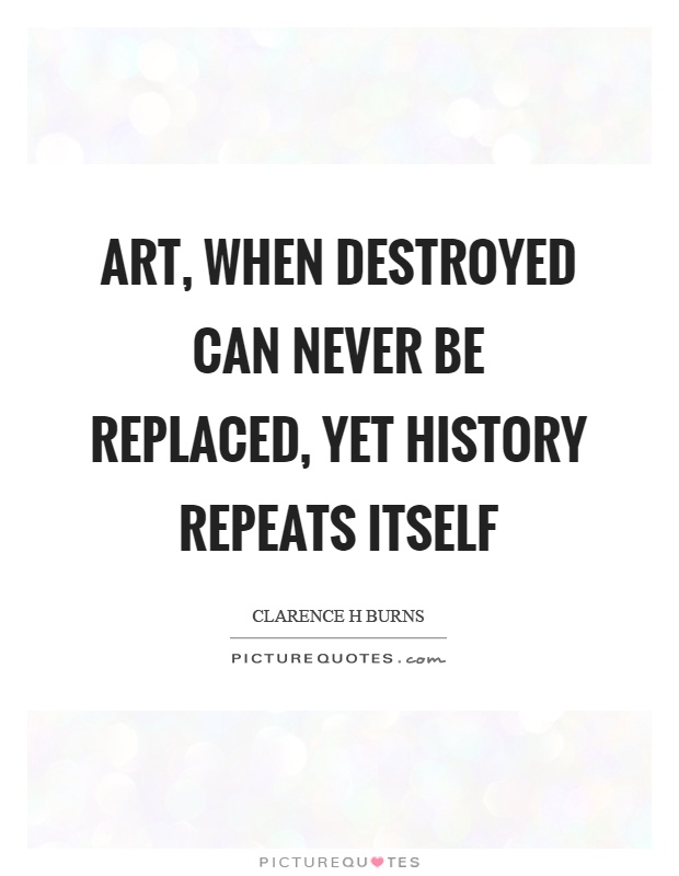 Art, when destroyed can never be replaced, yet history repeats itself Picture Quote #1
