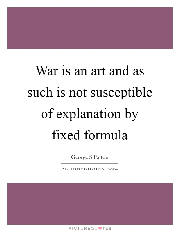 War is an art and as such is not susceptible of explanation by fixed formula Picture Quote #1