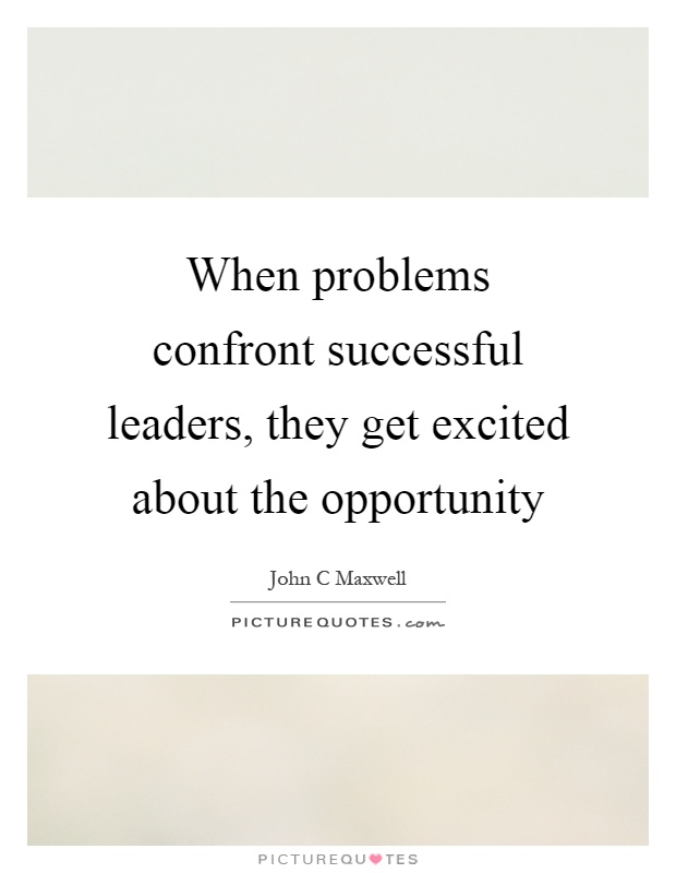 When problems confront successful leaders, they get excited about the opportunity Picture Quote #1