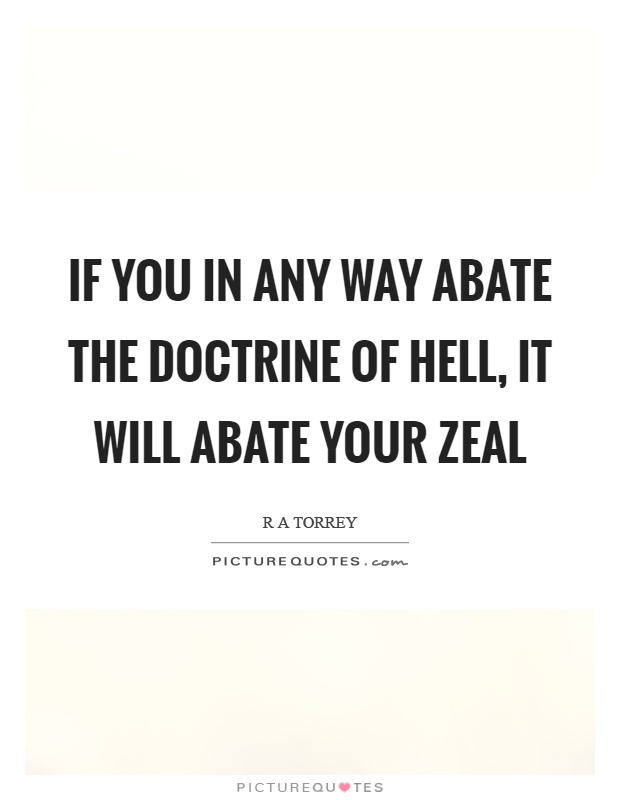 If you in any way abate the doctrine of hell, it will abate your zeal Picture Quote #1