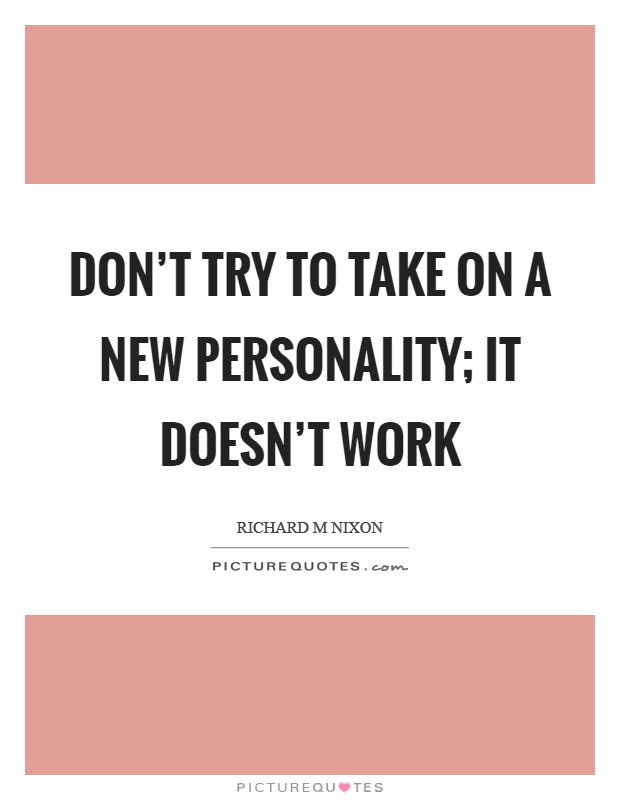 Don't try to take on a new personality; it doesn't work Picture Quote #1