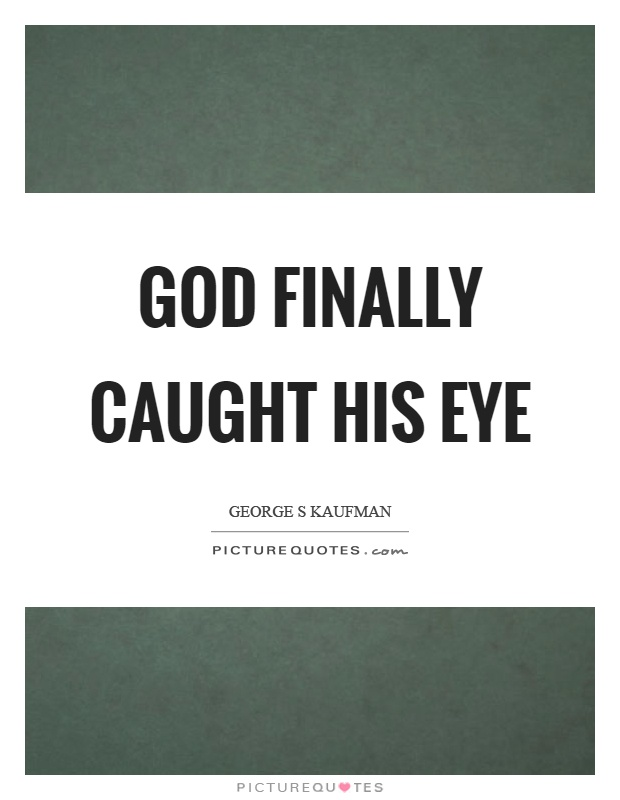 God finally caught his eye Picture Quote #1