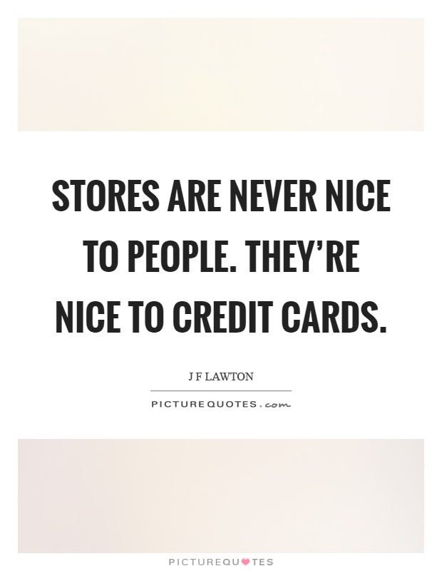 Stores are never nice to people. They're nice to credit cards Picture Quote #1