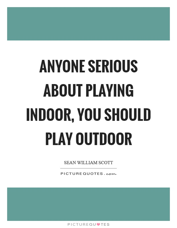 Anyone serious about playing indoor, you should play outdoor Picture Quote #1