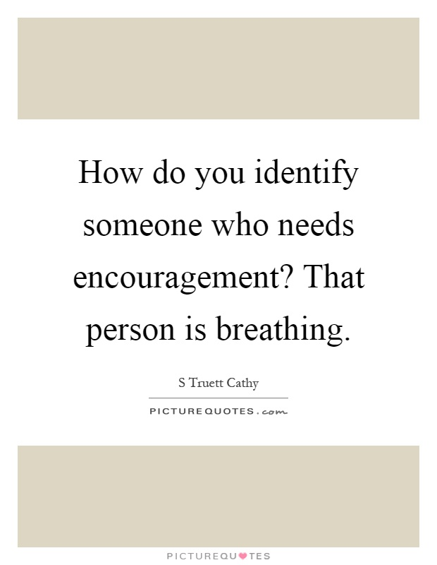 How do you identify someone who needs encouragement? That person is breathing Picture Quote #1