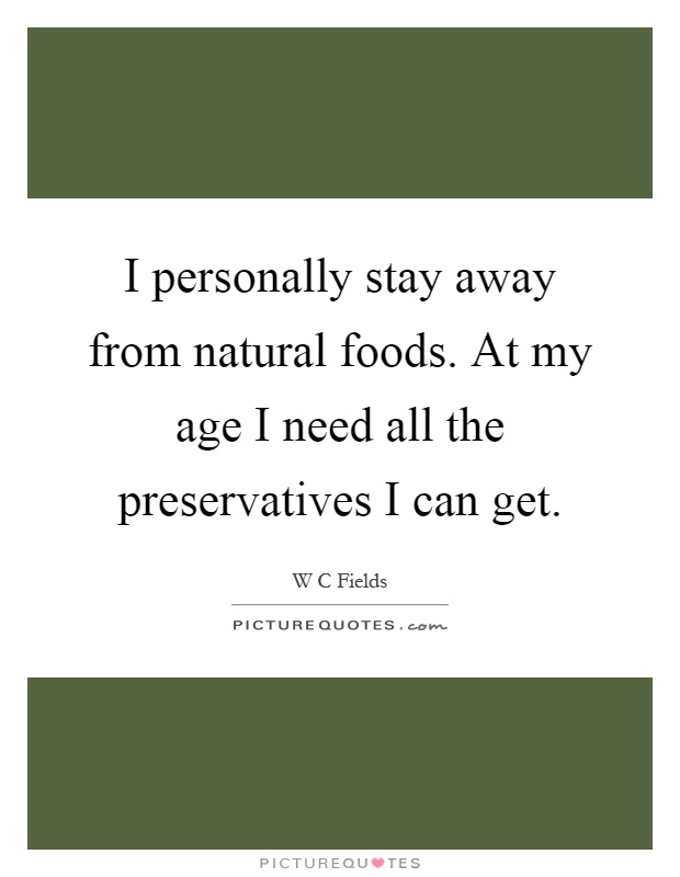 I personally stay away from natural foods. At my age I need all the preservatives I can get Picture Quote #1