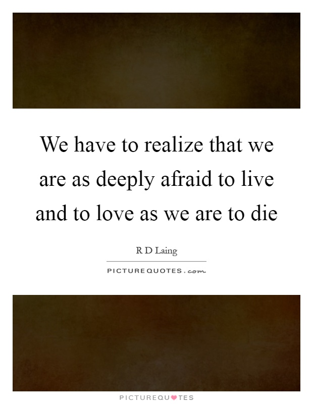 We have to realize that we are as deeply afraid to live and to love as we are to die Picture Quote #1