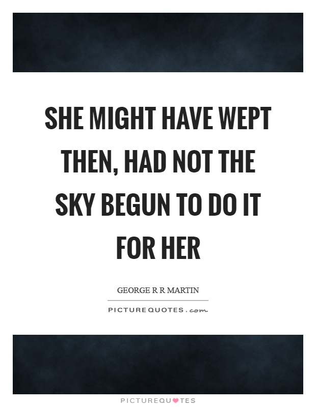 She might have wept then, had not the sky begun to do it for her Picture Quote #1