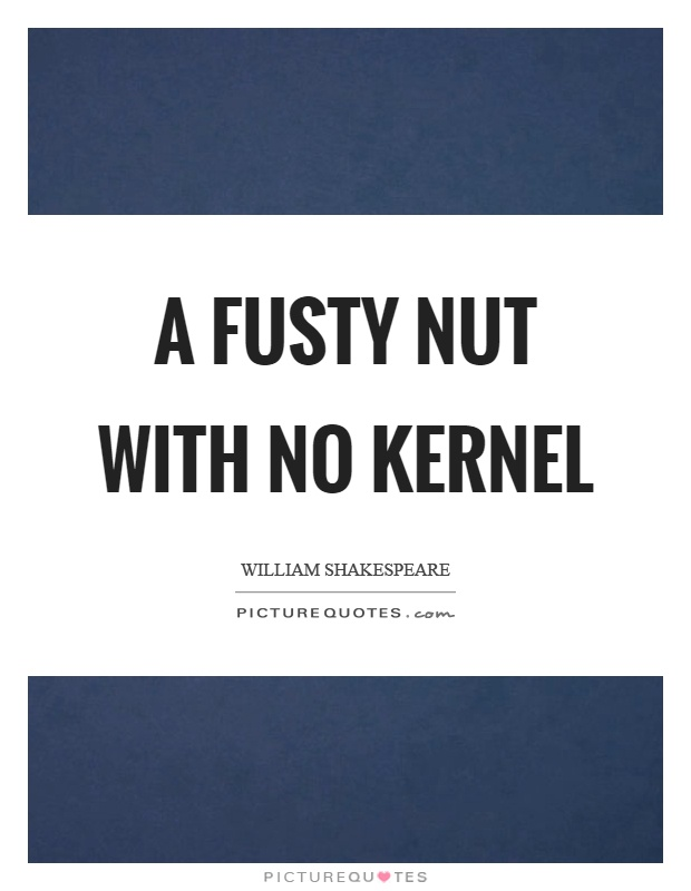 A fusty nut with no kernel Picture Quote #1