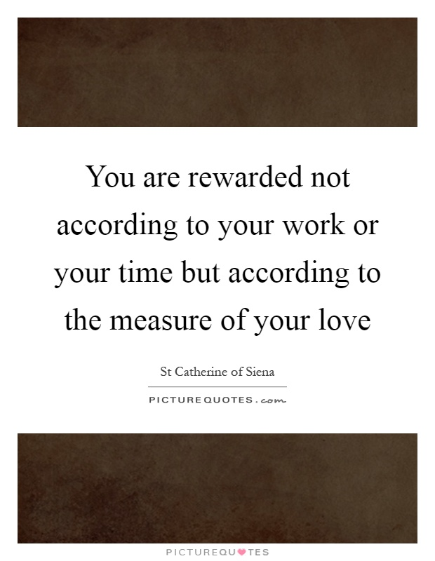 You are rewarded not according to your work or your time but according to the measure of your love Picture Quote #1