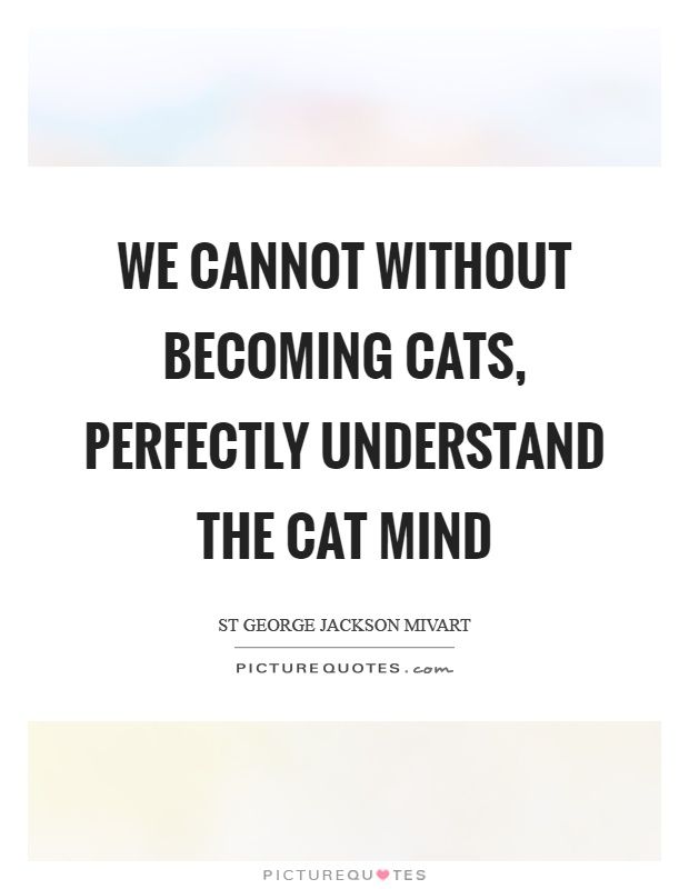 We cannot without becoming cats, perfectly understand the cat mind Picture Quote #1
