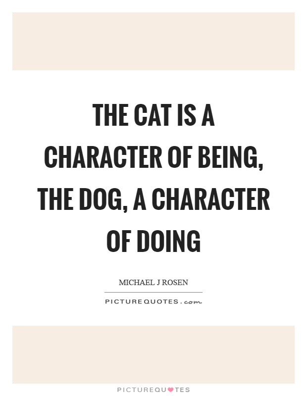 The cat is a character of being, the dog, a character of doing Picture Quote #1