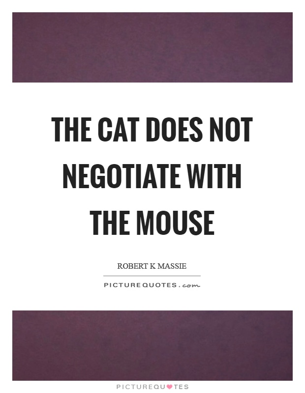 The cat does not negotiate with the mouse Picture Quote #1