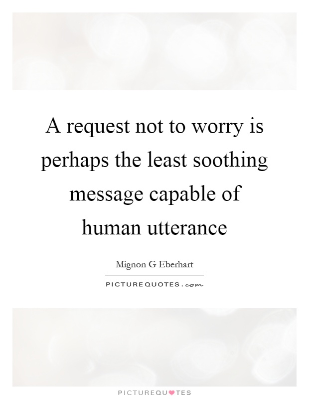 A request not to worry is perhaps the least soothing message capable of human utterance Picture Quote #1