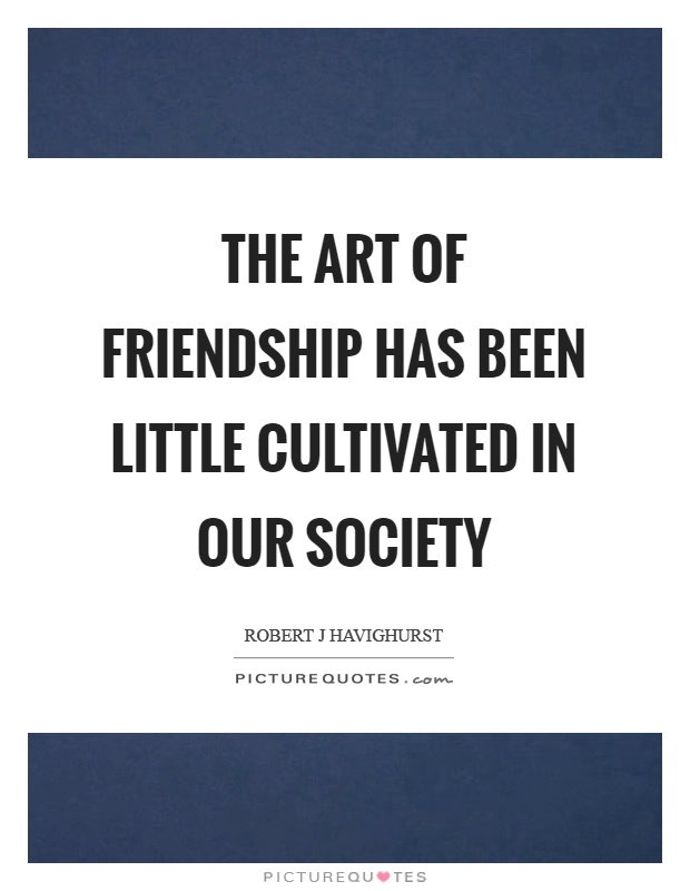 The art of friendship has been little cultivated in our society Picture Quote #1