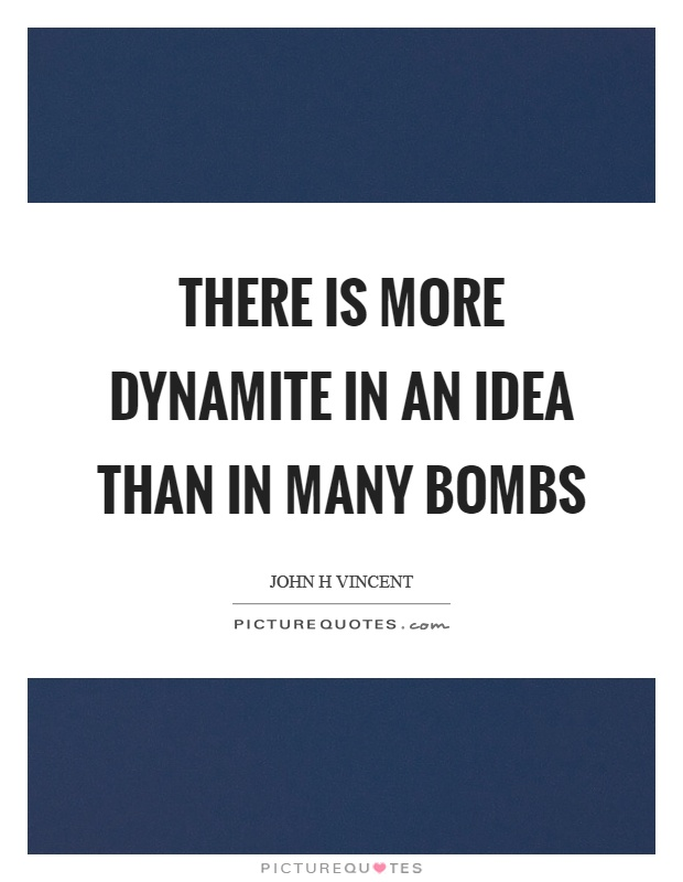 There Is More Dynamite In An Idea Than In Many Bombs Picture Quotes