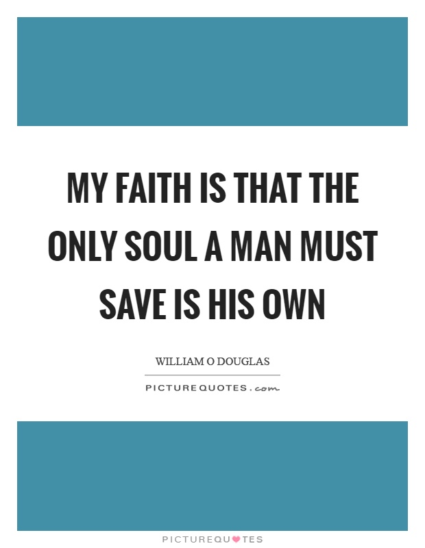 My faith is that the only soul a man must save is his own Picture Quote #1