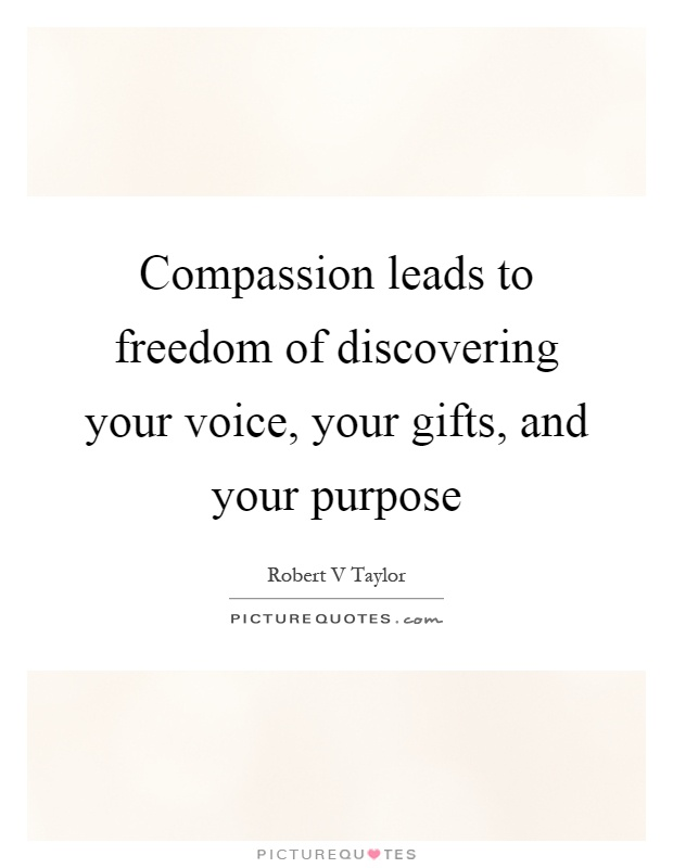 Compassion leads to freedom of discovering your voice, your gifts, and your purpose Picture Quote #1
