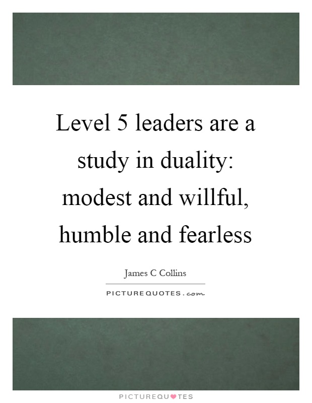Level 5 leaders are a study in duality: modest and willful, humble and fearless Picture Quote #1
