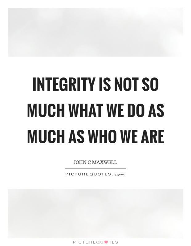 Integrity is not so much what we do as much as who we are Picture Quote #1