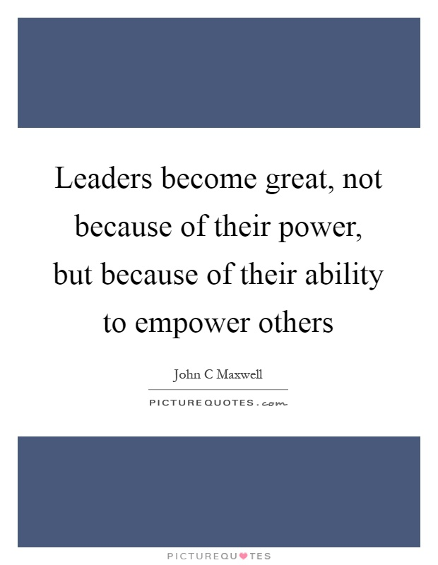 Leaders become great, not because of their power, but because of their ability to empower others Picture Quote #1