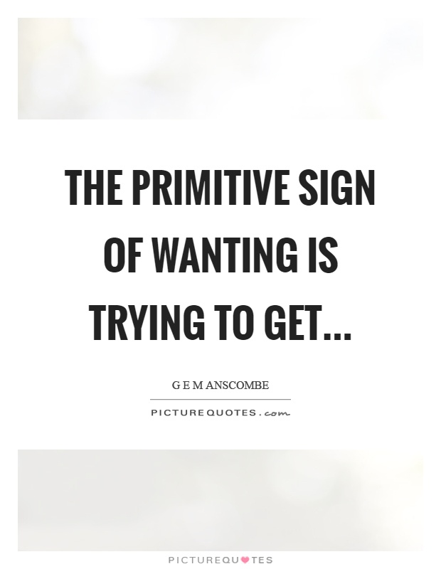 The primitive sign of wanting is trying to get Picture Quote #1