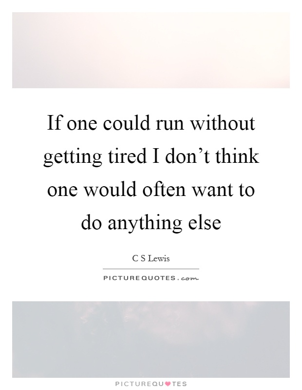 If one could run without getting tired I don't think one would often want to do anything else Picture Quote #1