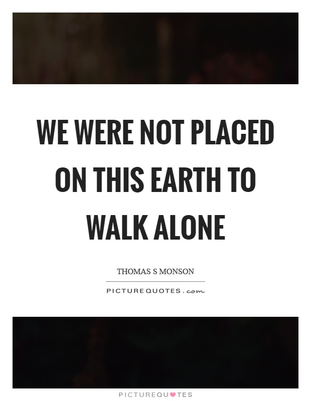 We were not placed on this earth to walk alone Picture Quote #1