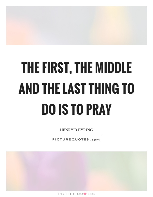 The first, the middle and the last thing to do is to pray Picture Quote #1