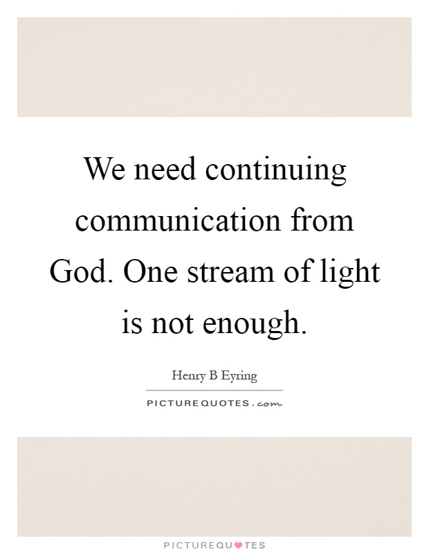 We need continuing communication from God. One stream of light is not enough Picture Quote #1