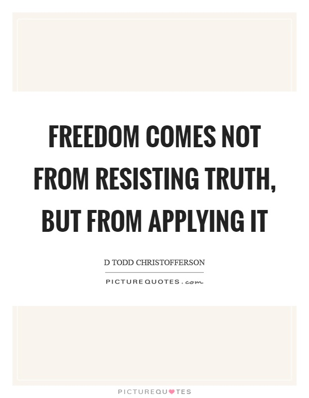 Freedom comes not from resisting truth, but from applying it Picture Quote #1