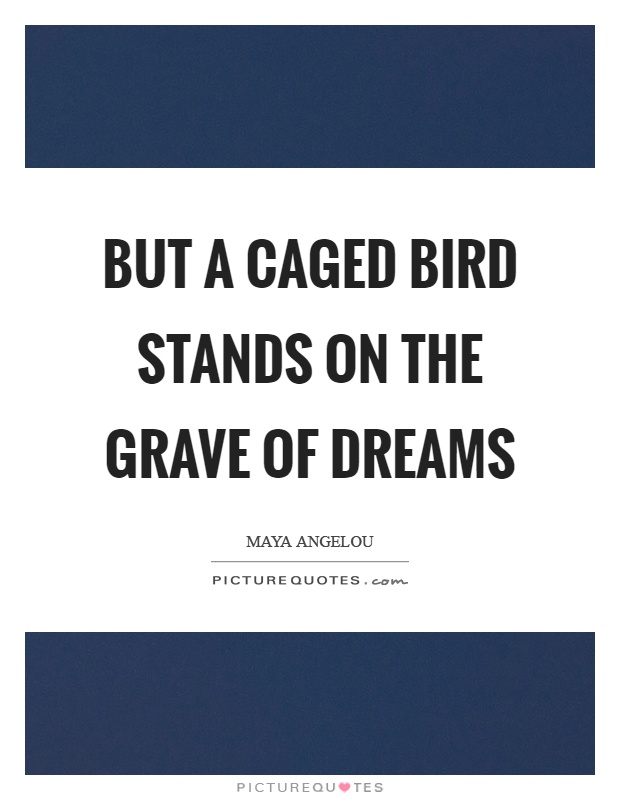 But a caged bird stands on the grave of dreams Picture Quote #1