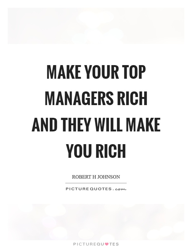 Make your top managers rich and they will make you rich Picture Quote #1