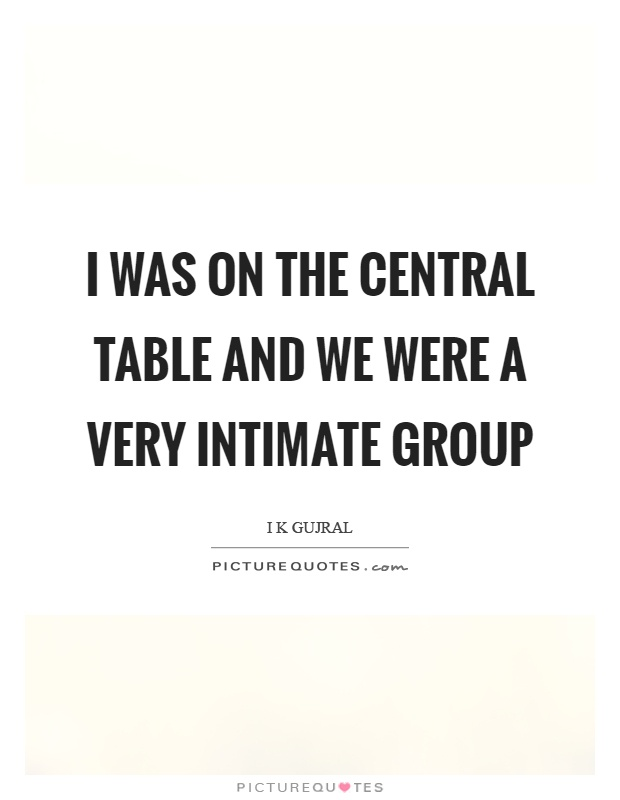 I was on the central table and we were a very intimate group Picture Quote #1