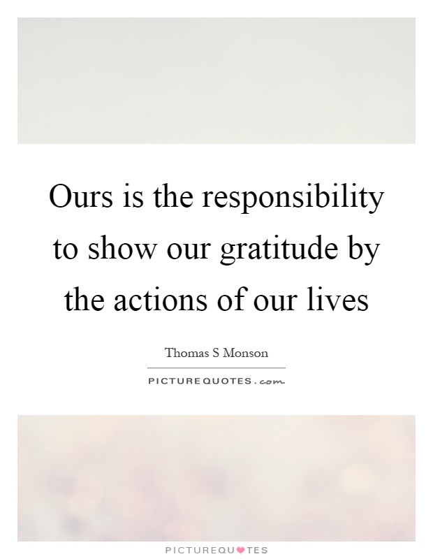 Ours is the responsibility to show our gratitude by the actions of our lives Picture Quote #1