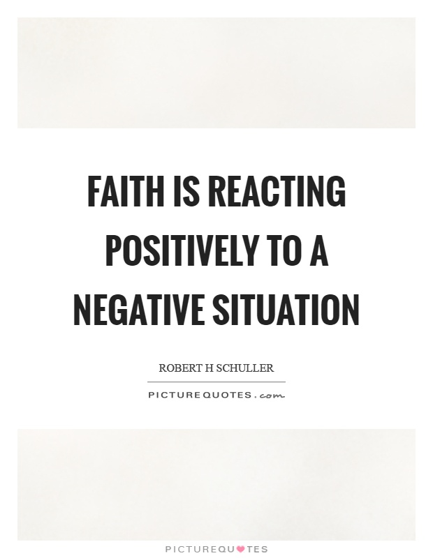 Faith is reacting positively to a negative situation Picture Quote #1