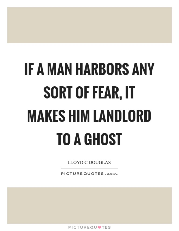 If a man harbors any sort of fear, it makes him landlord to a ghost Picture Quote #1
