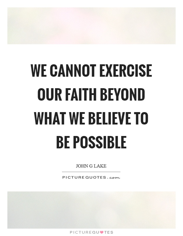 We cannot exercise our faith beyond what we believe to be possible Picture Quote #1