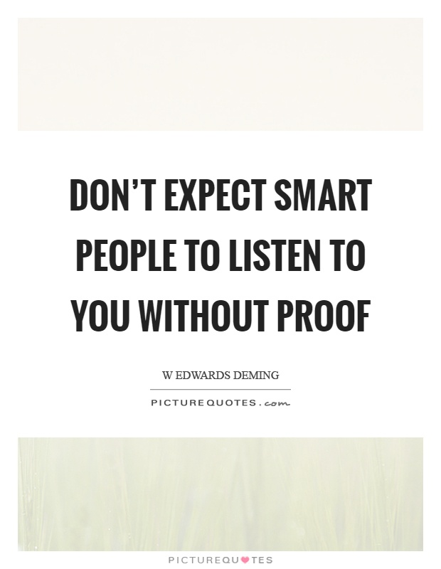 Don't expect smart people to listen to you without proof Picture Quote #1