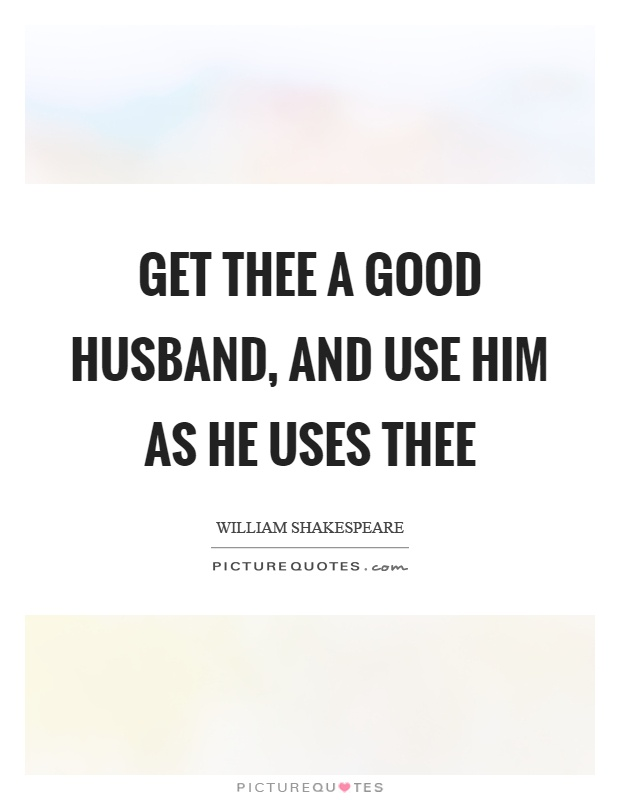 Get thee a good husband, and use him as he uses thee Picture Quote #1
