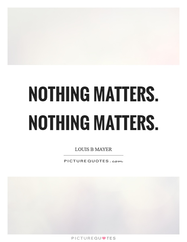 Nothing matters. Nothing matters Picture Quote #1
