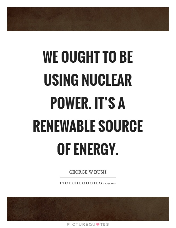 We ought to be using nuclear power. It's a renewable source of energy Picture Quote #1