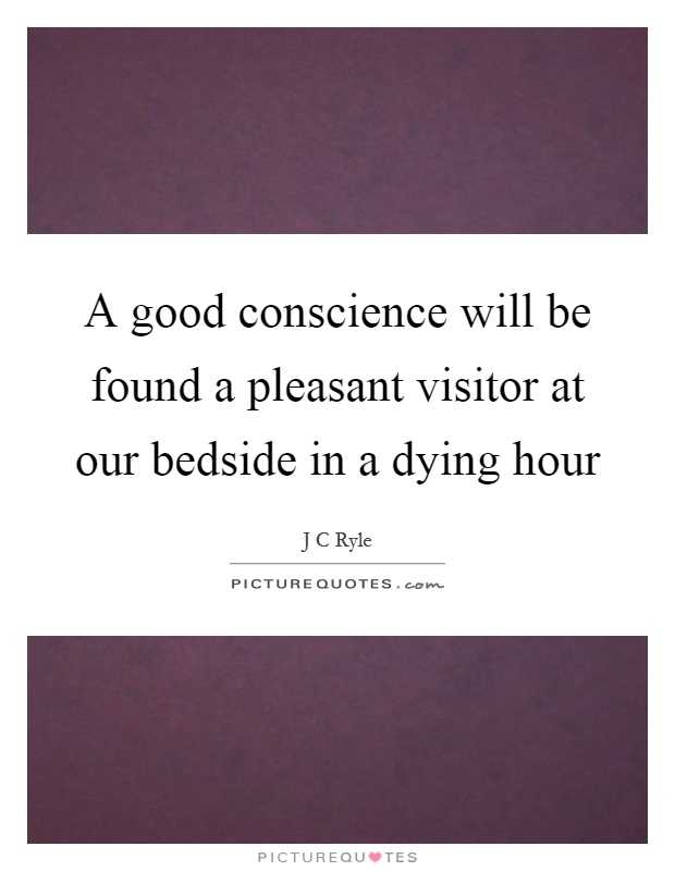 A good conscience will be found a pleasant visitor at our bedside in a dying hour Picture Quote #1