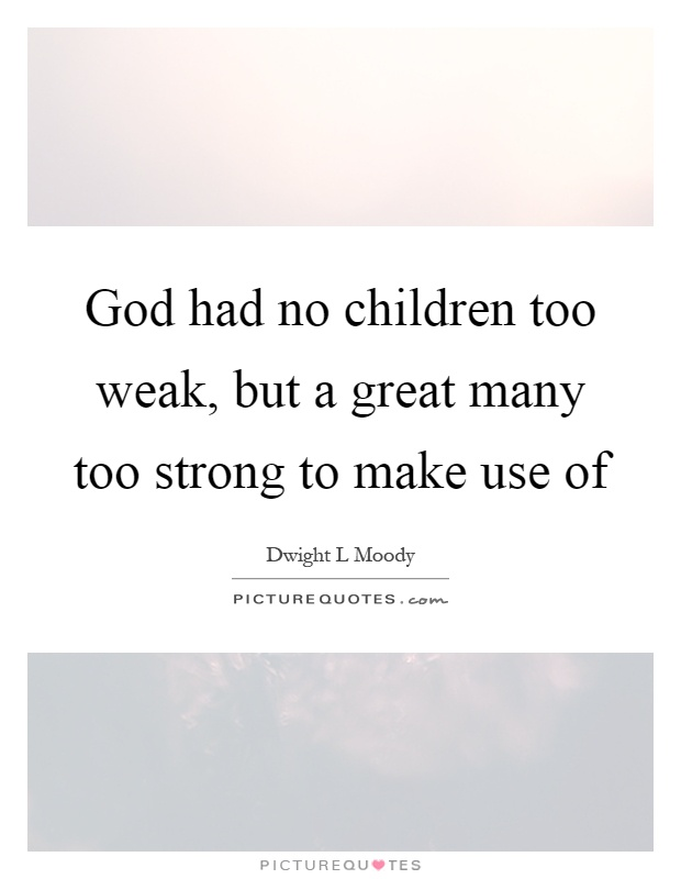 God had no children too weak, but a great many too strong to make use of Picture Quote #1