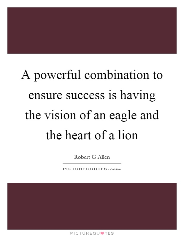A powerful combination to ensure success is having the vision of an eagle and the heart of a lion Picture Quote #1