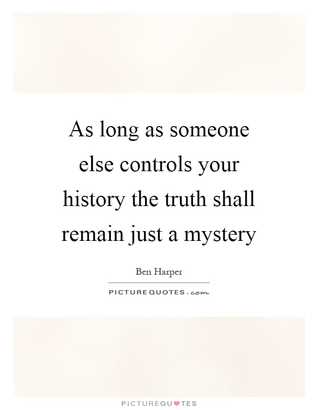 As long as someone else controls your history the truth shall remain just a mystery Picture Quote #1