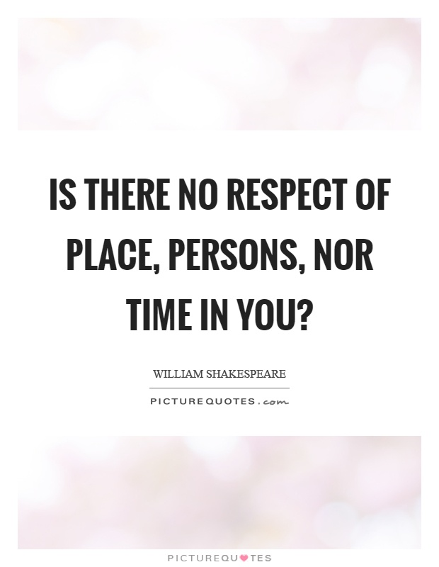 Is there no respect of place, persons, nor time in you? Picture Quote #1