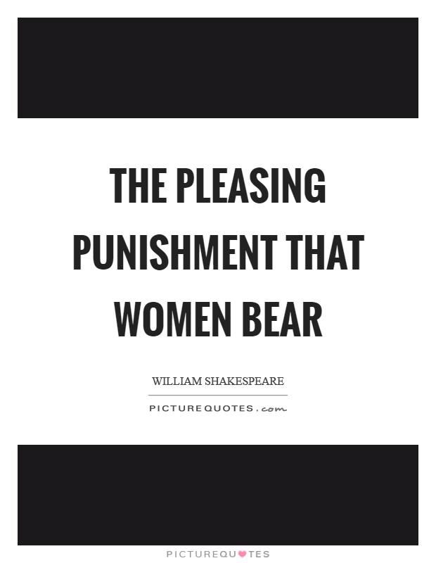 The pleasing punishment that women bear Picture Quote #1