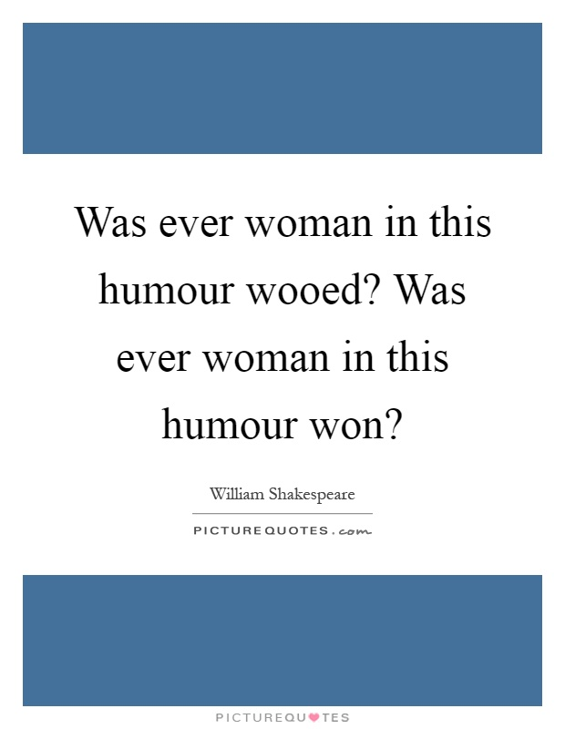 Was ever woman in this humour wooed? Was ever woman in this humour won? Picture Quote #1
